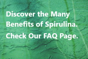 Discover the Many Benefits of Spirulina. Check our FAQ Page.